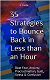 35 Strategies to Bounce Back in Less than an Hour: Beat Fear, Anxiety, Procrastination, Guilt, Stress & Confusion