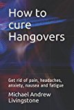 How to cure Hangovers: Get rid of pain, headaches, anxiety, nausea and fatigue (Live Long Live Health Books)