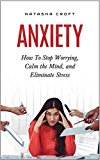 Anxiety: How To Stop Worrying, Calm Your Mind, and Eliminate Stress (Anxiety Techniques, Fear, Phobia, Worry, Depression, Panic Attacks)
