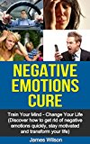 Negative Emotions Cure: Train your mind. Change your life. Discover how to get rid of negative emotions quickly, stay motivated and transform your life