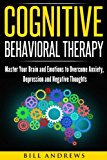 Cognitive Behavioral Therapy (CBT): Master Your Brain and Emotions to Overcome Anxiety, Depression and Negative Thoughts (CBT Self Help Book 1- Cognitive Behavioral Therapy)
