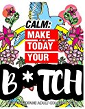Calm: Make Today Your Bitch the Epic Profane Adult Coloring Book: Swear Word finds Sweary Fun Way - Swearword for Stress Relief